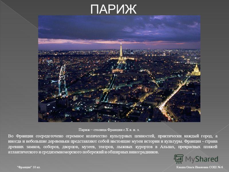 ПАРИЖ Париж – столица Франции с Х в. н. э. Во Франции сосредоточено огромное количество культурных ценностей, практически каждый город, а иногда и небольшие деревеньки представляют собой настоящие музеи истории и культуры. Франция - страна древних за