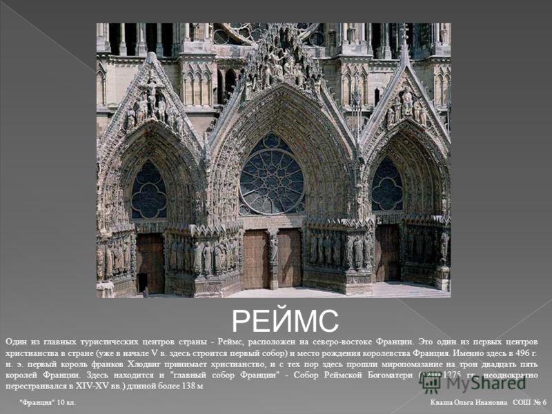 РЕЙМС Один из главных туристических центров страны - Реймс, расположен на северо-востоке Франции. Это один из первых центров христианства в стране (уже в начале V в. здесь строится первый собор) и место рождения королевства Франция. Именно здесь в 49