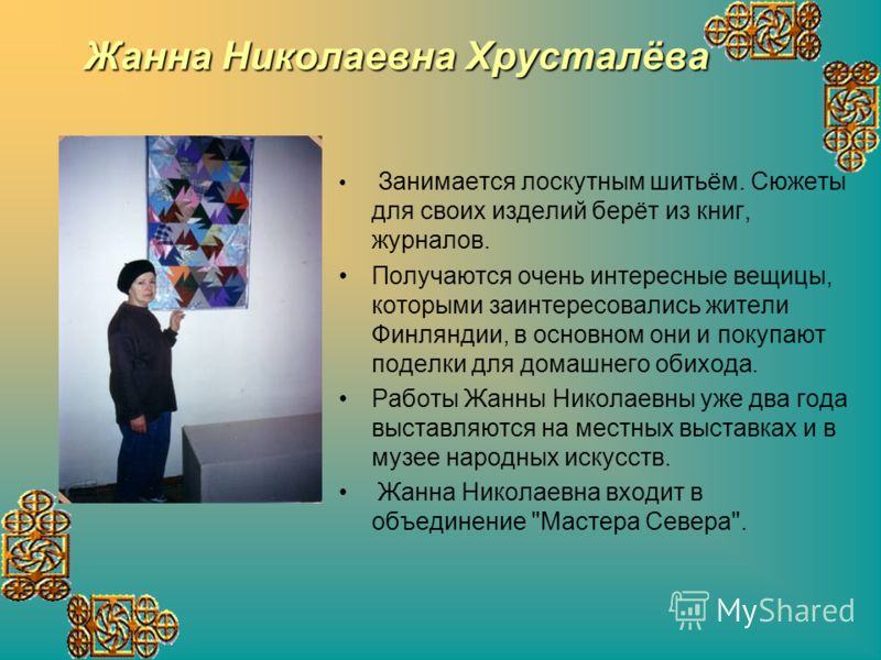 Жанна Николаевна Хрусталёва Занимается лоскутным шитьём. Сюжеты для своих изделий берёт из книг, журналов. Получаются очень интересные вещицы, которыми заинтересовались жители Финляндии, в основном они и покупают поделки для домашнего обихода. Работы