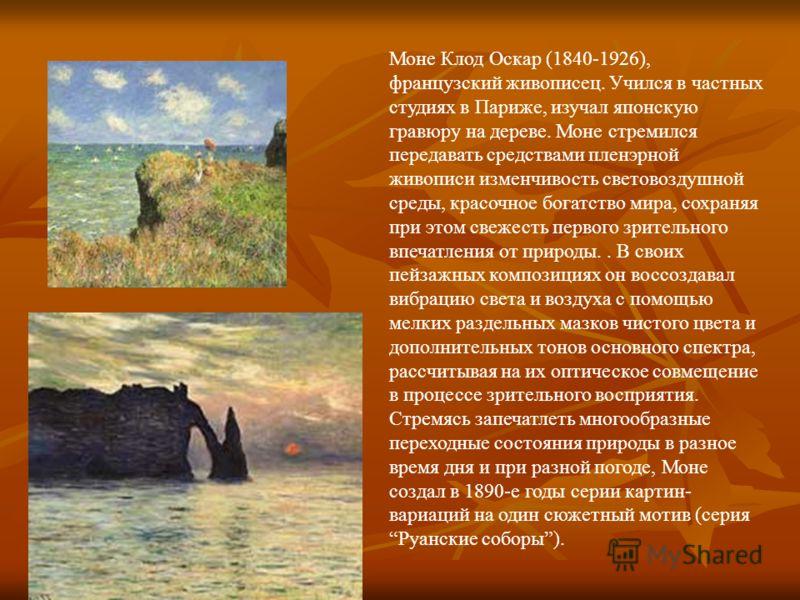 Моне Клод Оскар (1840-1926), французский живописец. Учился в частных студиях в Париже, изучал японскую гравюру на дереве. Моне стремился передавать средствами пленэрной живописи изменчивость световоздушной среды, красочное богатство мира, сохраняя пр