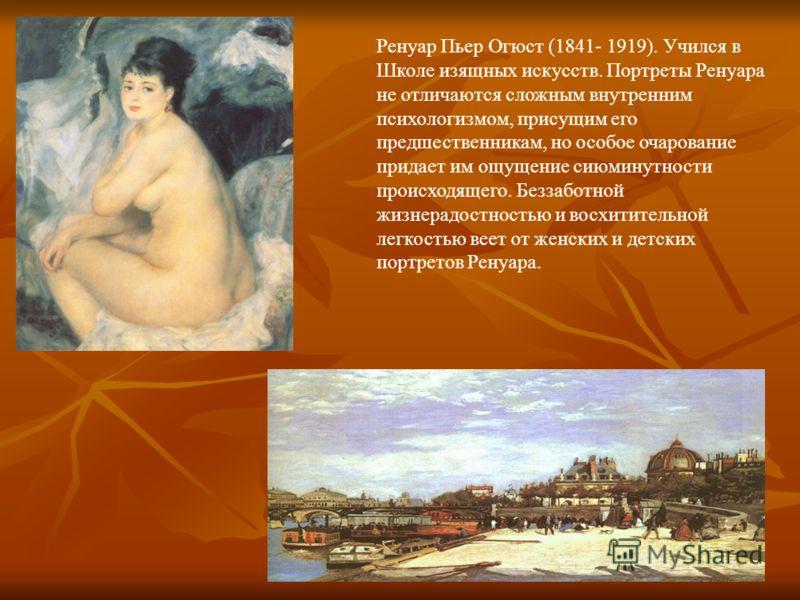 Ренуар Пьер Огюст (1841- 1919). Учился в Школе изящных искусств. Портреты Ренуара не отличаются сложным внутренним психологизмом, присущим его предшественникам, но особое очарование придает им ощущение сиюминутности происходящего. Беззаботной жизнера