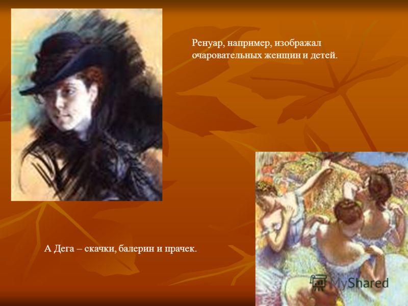 Ренуар, например, изображал очаровательных женщин и детей. А Дега – скачки, балерин и прачек.