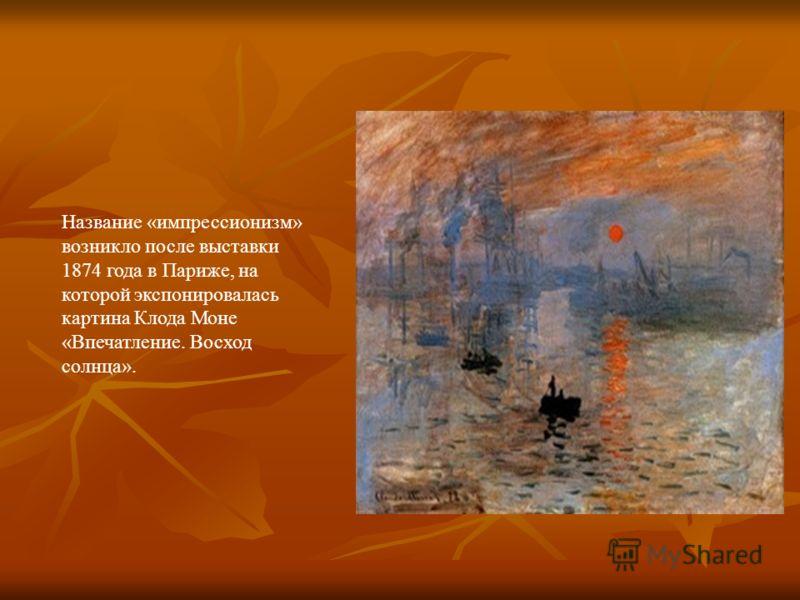 Название «импрессионизм» возникло после выставки 1874 года в Париже, на которой экспонировалась картина Клода Моне «Впечатление. Восход солнца».