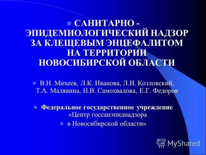 САНИТАРНО - ЭПИДЕМИОЛОГИЧЕСКИЙ НАДЗОР ЗА КЛЕЩЕВЫМ ЭНЦЕФАЛИТОМ НА ТЕРРИТОРИИ НОВОСИБИРСКОЙ ОБЛАСТИ В.Н. Михеев, Л.К. Иванова, Л.И. Козловский, Т.А. Малявина, Н.В. Самохвалова, Е.Г. Федоров Федеральное государственное учреждение «Центр госсанэпиднадзор
