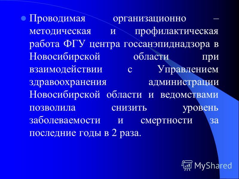 Проводимая организационно – методическая и профилактическая работа ФГУ центра госсанэпиднадзора в Новосибирской области при взаимодействии с Управлением здравоохранения администрации Новосибирской области и ведомствами позволила снизить уровень забол