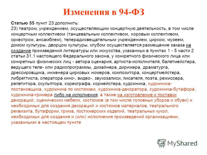 Изменения в 94-ФЗ Статью 55 пункт 23 дополнить: 23) театром, учреждением, осуществляющим концертную деятельность, в том числе концертным коллективом (танцевальным коллективом, хоровым коллективом, оркестром, ансамблем), телерадиовещательным учреждени