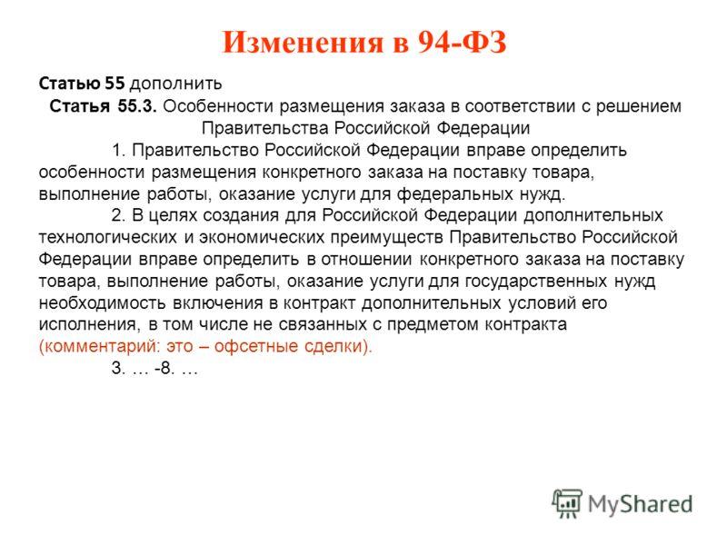 Изменения в 94-ФЗ Статью 55 дополнить Статья 55.3. Особенности размещения заказа в соответствии с решением Правительства Российской Федерации 1. Правительство Российской Федерации вправе определить особенности размещения конкретного заказа на поставк