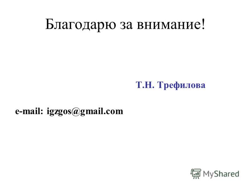Благодарю за внимание! Т.Н. Трефилова e-mail: igzgos@gmail.сom