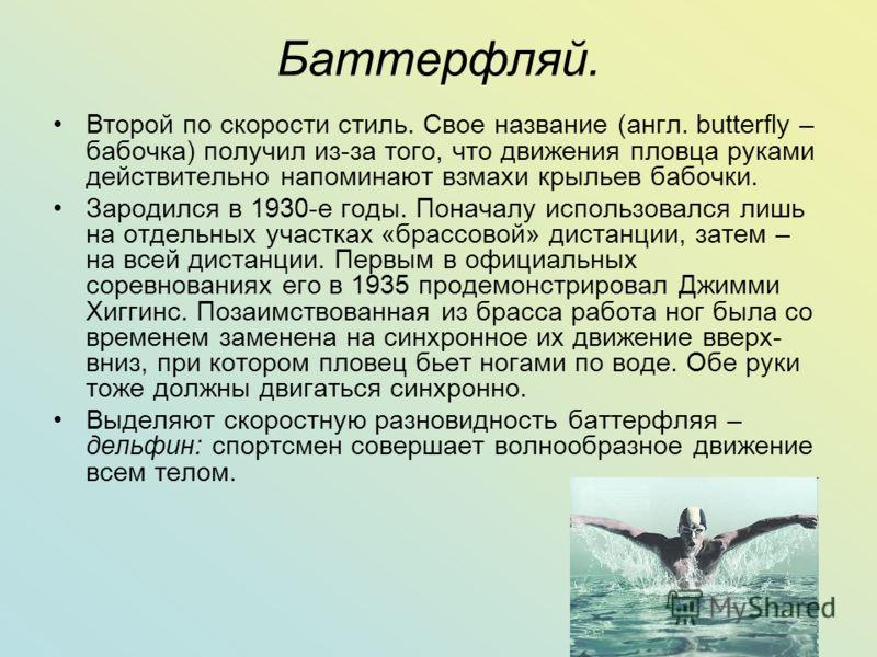 Баттерфляй. Второй по скорости стиль. Свое название (англ. butterfly – бабочка) получил из-за того, что движения пловца руками действительно напоминают взмахи крыльев бабочки. Зародился в 1930-е годы. Поначалу использовался лишь на отдельных участках