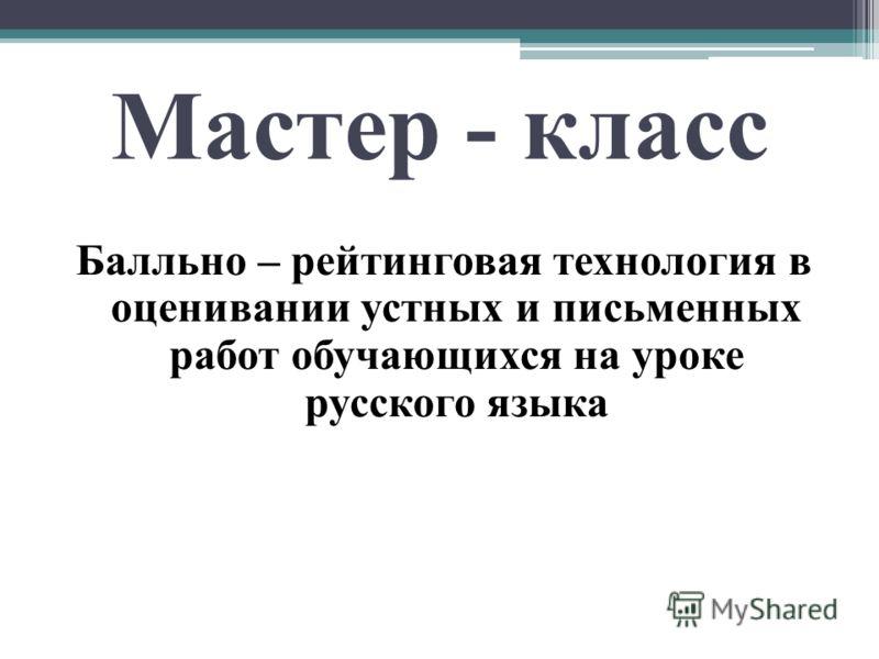 Мастер - класс Балльно – рейтинговая технология в оценивании устных и письменных работ обучающихся на уроке русского языка