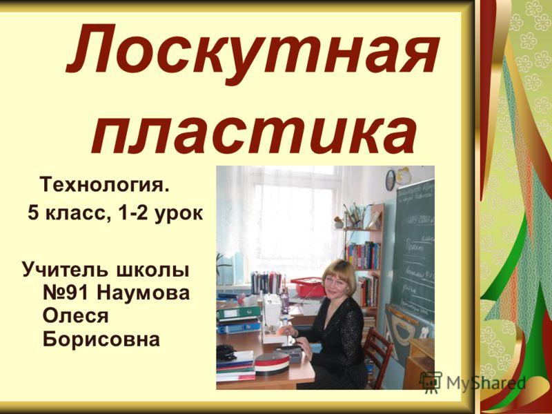 Лоскутная пластика Технология. 5 класс, 1-2 урок Учитель школы 91 Наумова Олеся Борисовна