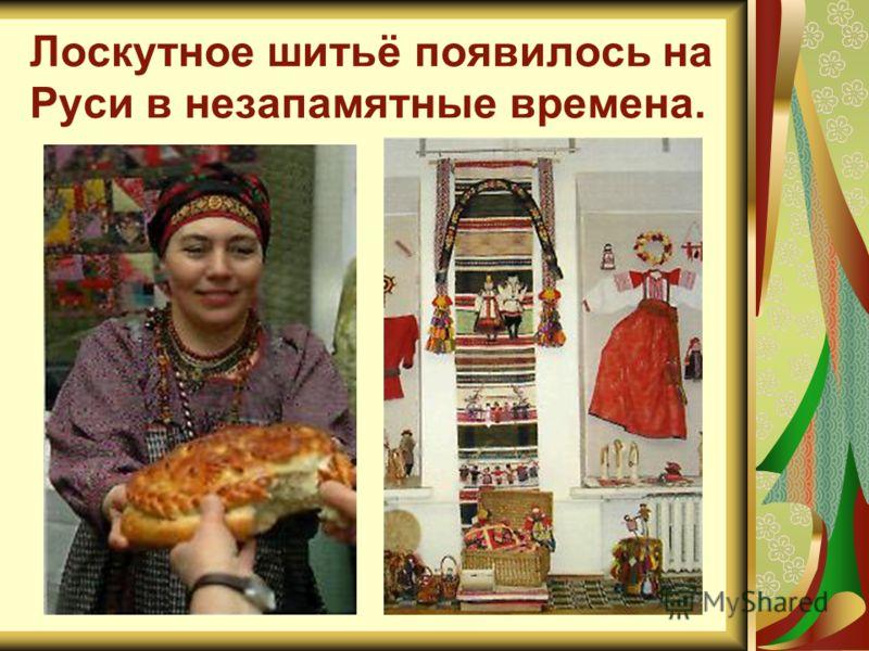 Лоскутное шитьё появилось на Руси в незапамятные времена.