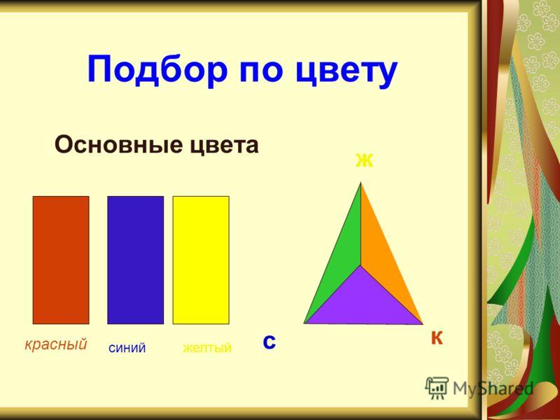 Подбор по цвету Основные цвета синий красный желтый ж к с