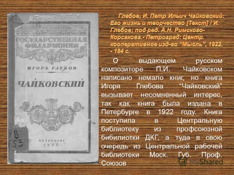 О выдающем русском композиторе П.И. Чайковском написано немало книг, но книга Игоря Глебова Чайковский вызывает несомненный интерес, так как книга была издана в Петербурге в 1922 году. Книга поступила в Центральную библиотеку из профсоюзной бибилиотк
