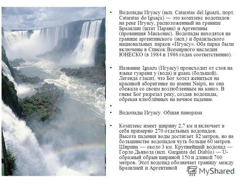 Водопады Игуасу (исп. Cataratas del Iguazú, порт. Cataratas do Iguaçu) это комплекс водопадов на реке Игуасу, расположенный на границе Бразилии (штат Парана) и Аргентины (провинция Мисьонес). Водопады находятся на границе аргентинского (исп.) и брази