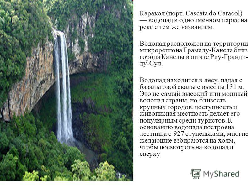 Каракол (порт. Cascata do Caracol) водопад в одноимённом парке на реке с тем же названием. Водопад расположен на территории микрорегиона Грамаду-Канела близ города Канелы в штате Риу-Гранди- ду-Сул. Водопад находится в лесу, падая с базальтовой скалы