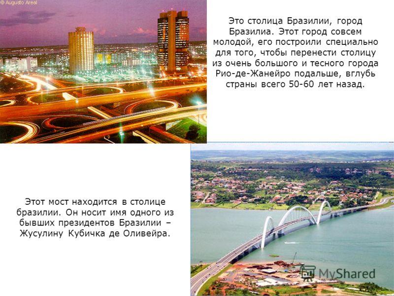Этот мост находится в столице бразилии. Он носит имя одного из бывших президентов Бразилии – Жусулину Кубичка де Оливейра. Это столица Бразилии, город Бразилиа. Этот город совсем молодой, его построили специально для того, чтобы перенести столицу из