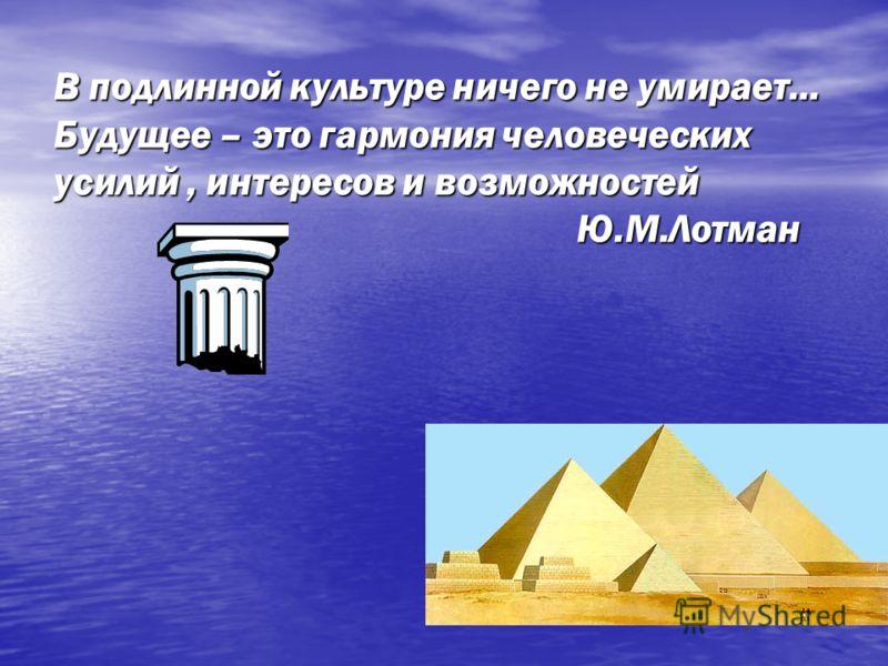 В подлинной культуре ничего не умирает… Будущее – это гармония человеческих усилий, интересов и возможностей Ю.М.Лотман
