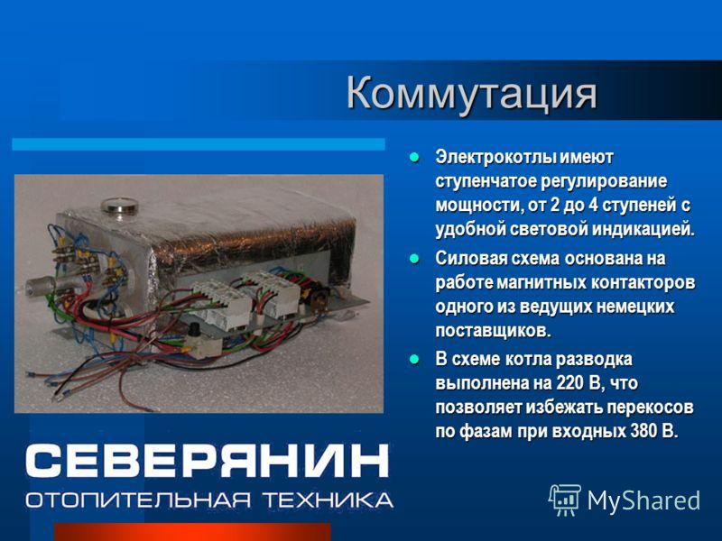 Коммутация Электрокотлы имеют ступенчатое регулирование мощности, от 2 до 4 ступеней с удобной световой индикацией. Электрокотлы имеют ступенчатое регулирование мощности, от 2 до 4 ступеней с удобной световой индикацией. Силовая схема основана на раб