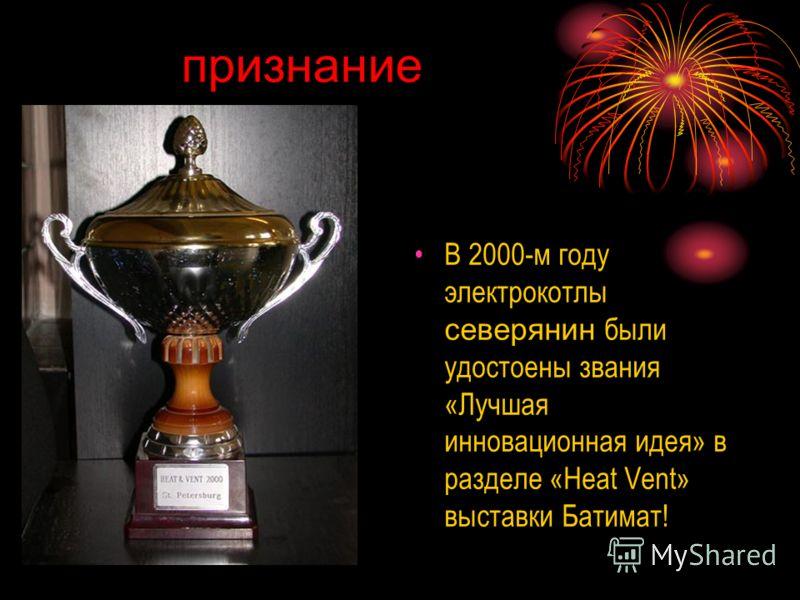 признание В 2000-м году электрокотлы северянин были удостоены звания «Лучшая инновационная идея» в разделе «Heat Vent» выставки Батимат!