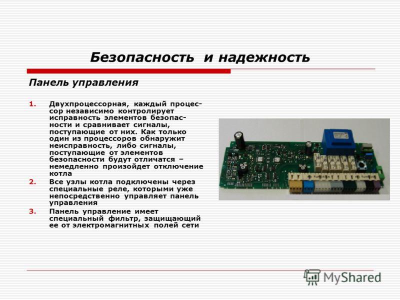 Безопасность и надежность Панель управления 1.Двухпроцессорная, каждый процес- сор независимо контролирует исправность элементов безопас- ности и сравнивает сигналы, поступающие от них. Как только один из процессоров обнаружит неисправность, либо сиг
