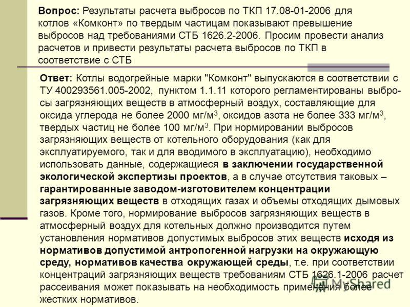 Вопрос: Результаты расчета выбросов по ТКП 17.08-01-2006 для котлов «Комконт» по твердым частицам показывают превышение выбросов над требованиями СТБ 1626.2-2006. Просим провести анализ расчетов и привести результаты расчета выбросов по ТКП в соответ