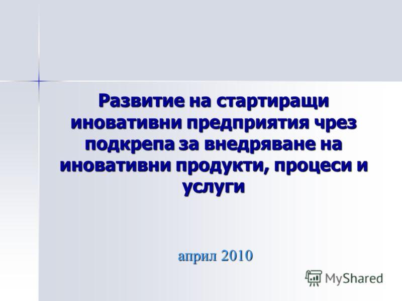 Развитие на стартиращи иновативни предприятия чрез подкрепа за внедряване на иновативни продукти, процеси и услуги април 2010