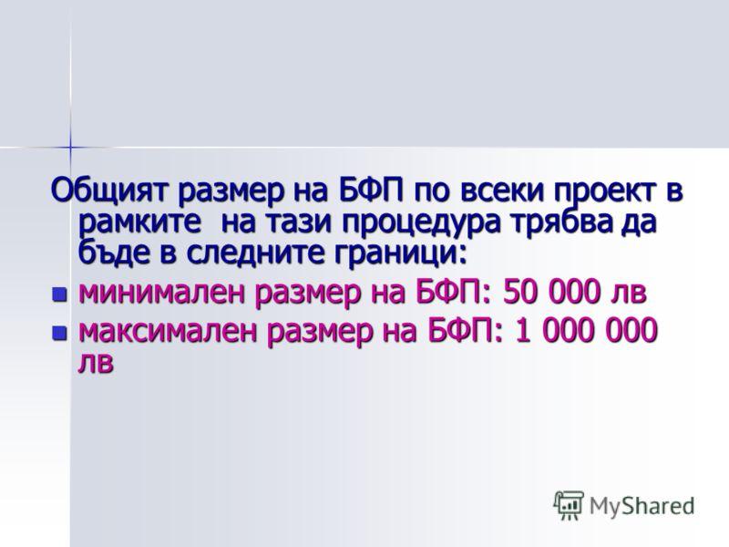 Общият размер на БФП по всеки проект в рамките на тази процедура трябва да бъде в следните граници: минимален размер на БФП: 50 000 лв минимален размер на БФП: 50 000 лв максимален размер на БФП: 1 000 000 лв максимален размер на БФП: 1 000 000 лв