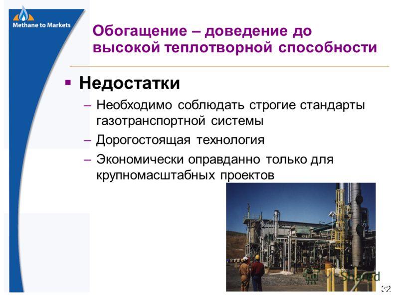 32 Обогащение – доведение до высокой теплотворной способности Недостатки –Необходимо соблюдать строгие стандарты газотранспортной системы –Дорогостоящая технология –Экономически оправданно только для крупномасштабных проектов