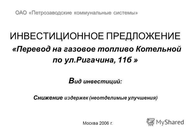 ИНВЕСТИЦИОННОЕ ПРЕДЛОЖЕНИЕ «Перевод на газовое топливо Котельной по ул.Ригачина, 11б » В ид инвестиций: Снижение издержек (неотделимые улучшения) ОАО «Петрозаводские коммунальные системы» Москва 2006 г.