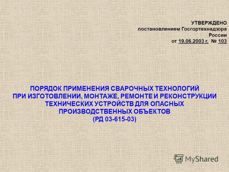 УТВЕРЖДЕНО постановлением Госгортехнадзора России от 19.06.2003 г. 103 ПОРЯДОК ПРИМЕНЕНИЯ СВАРОЧНЫХ ТЕХНОЛОГИЙ ПРИ ИЗГОТОВЛЕНИИ, МОНТАЖЕ, РЕМОНТЕ И РЕКОНСТРУКЦИИ ТЕХНИЧЕСКИХ УСТРОЙСТВ ДЛЯ ОПАСНЫХ ПРОИЗВОДСТВЕННЫХ ОБЪЕКТОВ (РД 03-615-03)