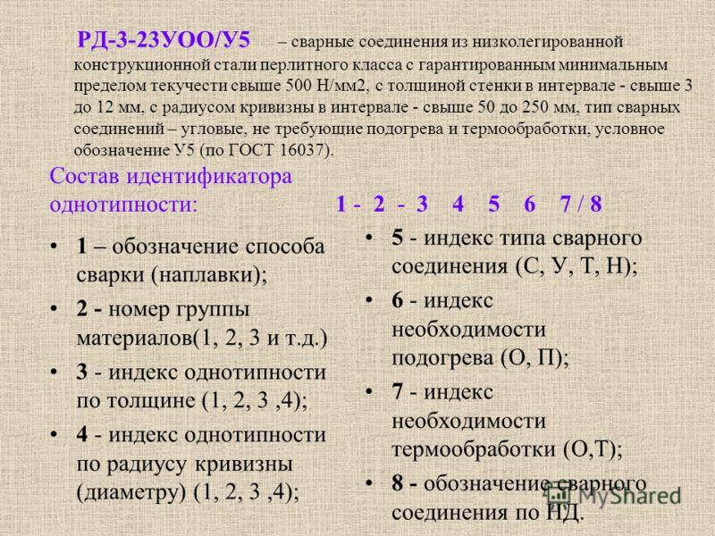 Состав идентификатора однотипности: 1 - 2 - 3 4 5 6 7 / 8 1 – обозначение способа сварки (наплавки); 2 - номер группы материалов(1, 2, 3 и т.д.) 3 - индекс однотипности по толщине (1, 2, 3,4); 4 - индекс однотипности по радиусу кривизны (диаметру) (1