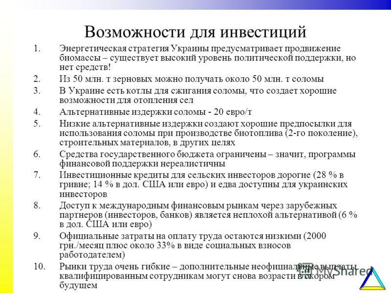 Возможности для инвестиций 1.Энергетическая стратегия Украины предусматривает продвижение биомассы – существует высокий уровень политической поддержки, но нет средств! 2.Из 50 млн. т зерновых можно получать около 50 млн. т соломы 3.В Украине есть кот