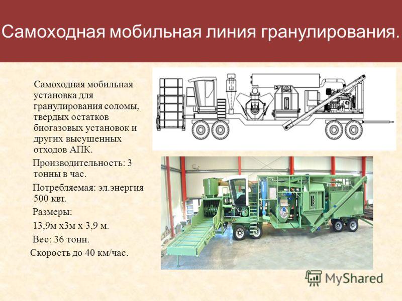 Самоходная мобильная линия гранулирования. Самоходная мобильная установка для гранулирования соломы, твердых остатков биогазовых установок и других высушенных отходов АПК. Производительность: 3 тонны в час. Потребляемая: эл.энергия 500 квт. Размеры: