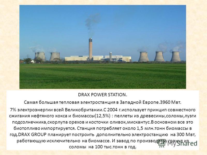 DRAX POWE STATION DRAX POWER STATION. Самая большая тепловая электростанция в Западной Европе.3960 Мвт. 7% электроэнергии всей Великобритании.С 2004 г.использует принцип совместного сжигания нефтяного кокса и биомассы(12,5%) : пеллеты из древесины,со