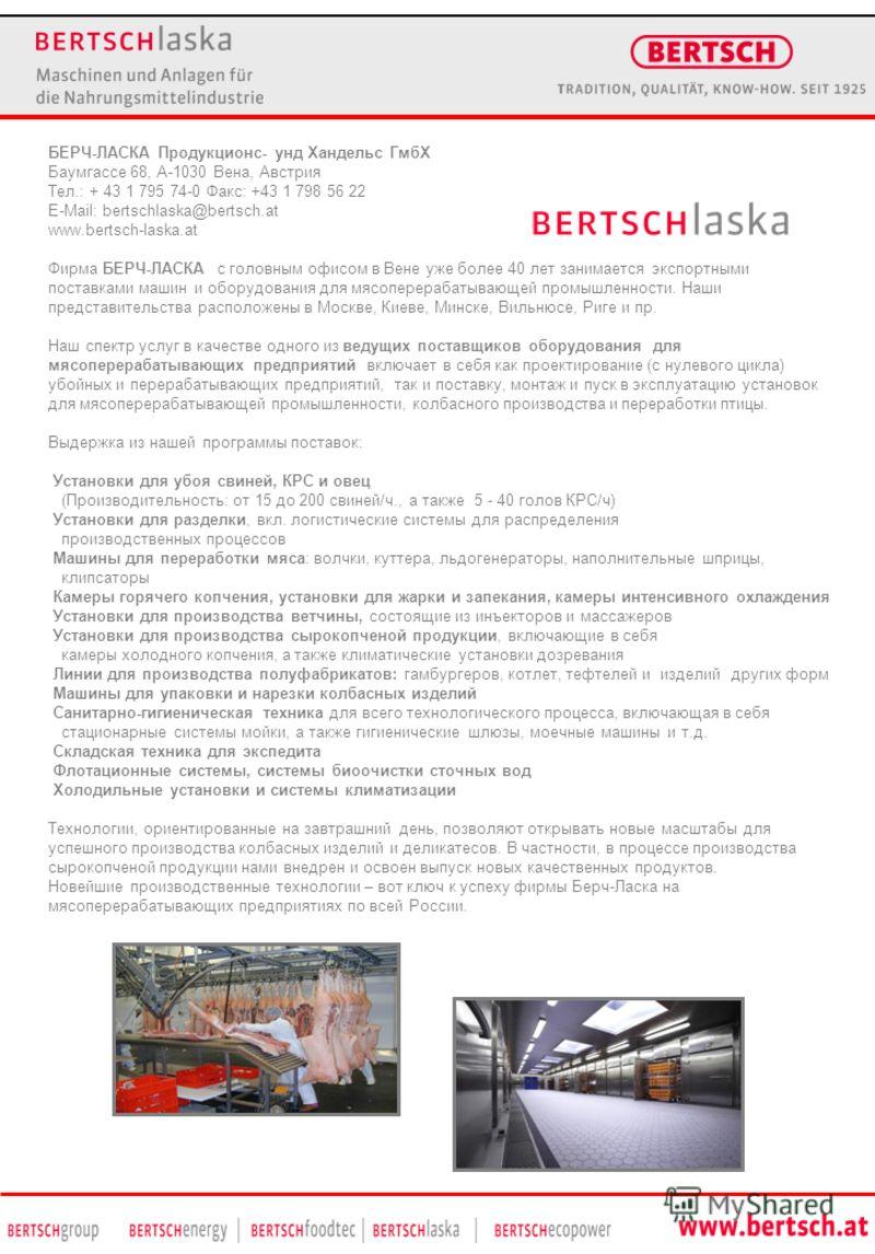 БЕРЧ-ЛАСКА Продукционс- унд Хандельс ГмбХ Баумгассе 68, A-1030 Вена, Австрия Teл.: + 43 1 795 74-0 Факс: +43 1 798 56 22 E-Mail: bertschlaska@bertsch.at www.bertsch-laska.at Фирма БЕРЧ-ЛАСКА с головным офисом в Вене уже более 40 лет занимается экспор