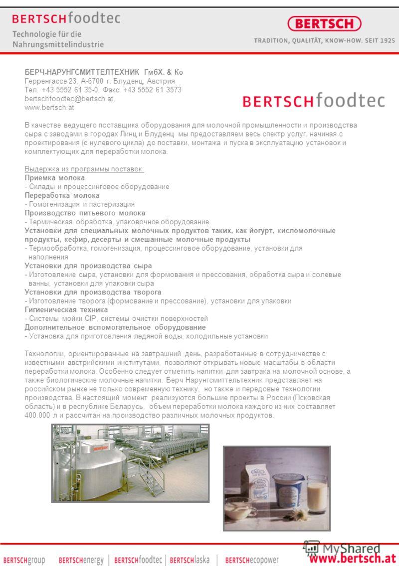 БЕРЧ-НАРУНГСМИТТЕЛТЕХНИК ГмбХ. & Кo Герренгассе 23, A-6700 г. Блуденц, Австрия Тел. +43 5552 61 35-0, Факс. +43 5552 61 3573 bertschfoodtec@bertsch.at, www.bertsch.at В качестве ведущего поставщика оборудования для молочной промышленности и производс