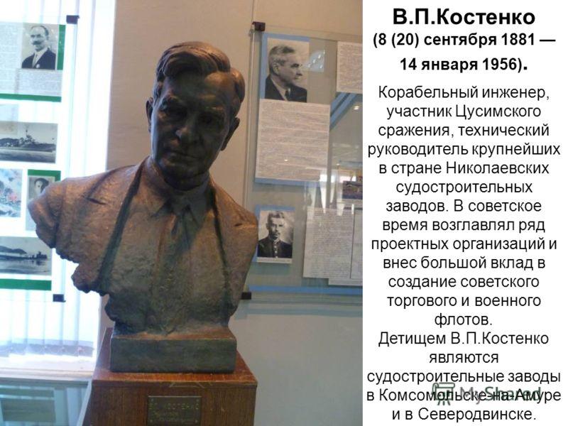 В.П.Костeнко (8 (20) сентября 1881 14 января 1956). Корабельный инженер, участник Цусимского сражения, технический руководитель крупнейших в стране Николаевских судостроительных заводов. В советское время возглавлял ряд проектных организаций и внес б