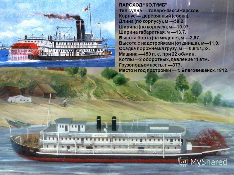 ПАРОХОД КОЛУМБ Тип судна товаро-пассажирское. Корпус деревянный (сосна). Длина (по корпусу), м 58,2. Ширина (по корпусу), м10,97. Ширина габаритная, м 13,7. Высота борта (на миделе), м 2,87. Высота с надстройками (от днища), м11,0. Осадка порожнем/в