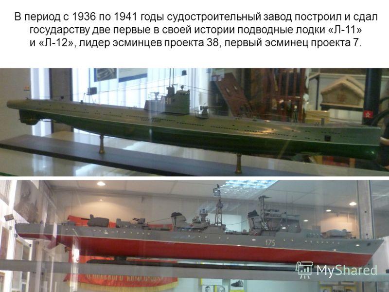 В период с 1936 по 1941 годы судостроительный завод построил и сдал государству две первые в своей истории подводные лодки «Л-11» и «Л-12», лидер эсминцев проекта 38, первый эсминец проекта 7.