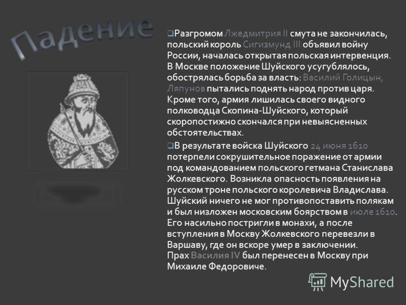 Разгромом Лжедмитрия II смута не закончилась, польский король Сигизмунд III объявил войну России, началась открытая польская интервенция. В Москве положение Шуйского усугублялось, обострялась борьба за власть: Василий Голицын, Ляпунов пытались поднят