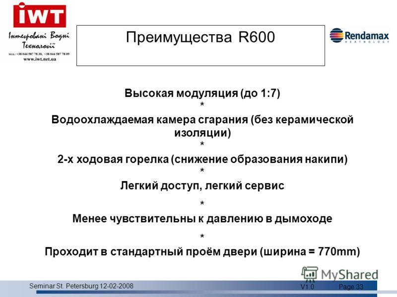 Product overview Seminar St. Petersburg 12-02-2008 V1.0Page 33 Преимущества R600 Высокая модуляция (до 1:7) * Водоохлаждаемая камера сгарания (без керамической изоляции) * 2-х ходовая горелка (снижение образования накипи) * Легкий доступ, легкий серв