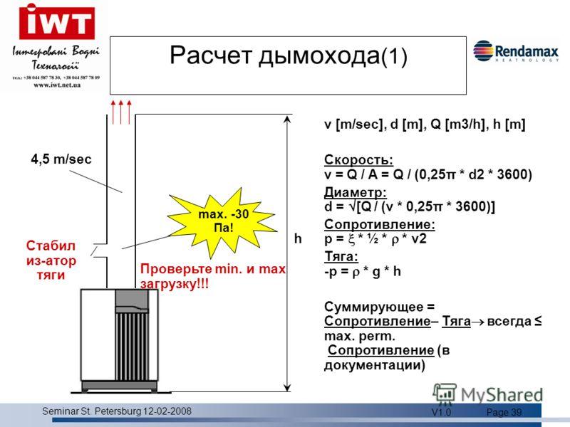 Product overview Seminar St. Petersburg 12-02-2008 V1.0Page 39 Расчет дымохода (1) max. -30 Пa! 4,5 m/sec v [m/sec], d [m], Q [m3/h], h [m] Скорость: v = Q / A = Q / (0,25π * d2 * 3600) Диаметр: d = [Q / (v * 0,25π * 3600)] Сопротивление: p = * ½ * *