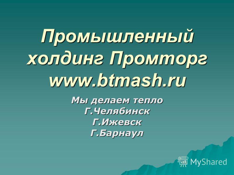 Промышленный холдинг Промторг www.btmash.ru Мы делаем тепло Г.ЧелябинскГ.ИжевскГ.Барнаул