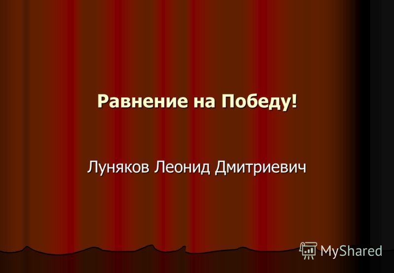 Равнение на Победу! Луняков Леонид Дмитриевич