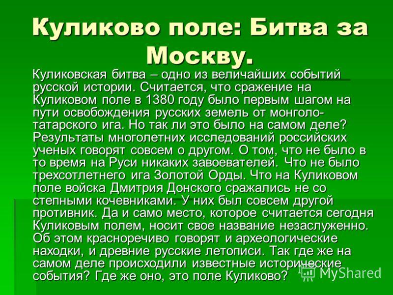 Куликово поле: Битва за Москву. Куликовская битва – одно из величайших событий русской истории. Считается, что сражение на Куликовом поле в 1380 году было первым шагом на пути освобождения русских земель от монголо- татарского ига. Но так ли это было