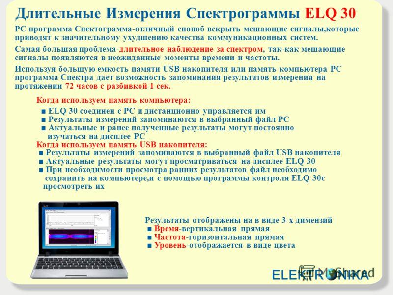 Длительные Измерения Спектрограммы ELQ 30 РС программа Спектограмма-отличный спопоб вскрыть мешающие сигналы,которые приводят к значительному ухудшению качества коммуникационных систем. Самая большая проблема-длительное наблюдение за спектром, так-ка