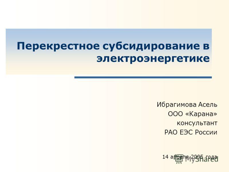 Перекрестное субсидирование в электроэнергетике Ибрагимова Асель ООО «Карана» консультант РАО ЕЭС России 14 апреля 2005 года