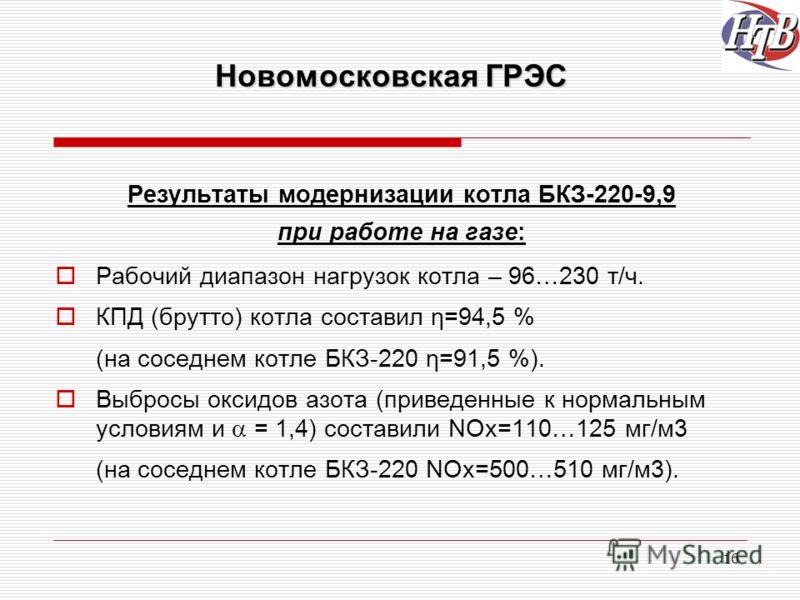 16 Новомосковская ГРЭС Результаты модернизации котла БКЗ-220-9,9 при работе на газе: Рабочий диапазон нагрузок котла – 96…230 т/ч. КПД (брутто) котла составил η=94,5 % (на соседнем котле БКЗ-220 η=91,5 %). Выбросы оксидов азота (приведенные к нормаль