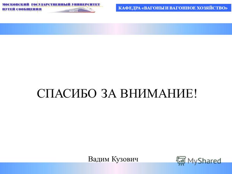 КАФЕДРА «ВАГОНЫ И ВАГОННОЕ ХОЗЯЙСТВО» СПАСИБО ЗА ВНИМАНИЕ! Вадим Кузович